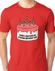 Sorry I Watched an Episode Without You Cake Unisex T-Shirt