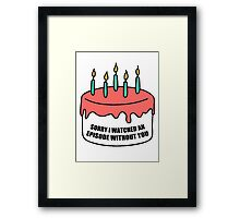 Sorry I Watched an Episode Without You Cake Framed Print
