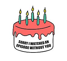 Sorry I Watched an Episode Without You Cake Photographic Print