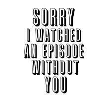 Sorry I Watched an Episode Without You Photographic Print