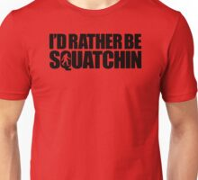 I'd Rather Be Squatchin Unisex T-Shirt