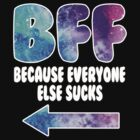 BFF - BECAUSE EVERYONE ELSE SUCKS by mcdba