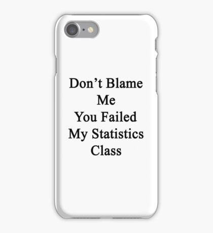 Don't Blame Me You Failed My Statistics Class  iPhone Case/Skin