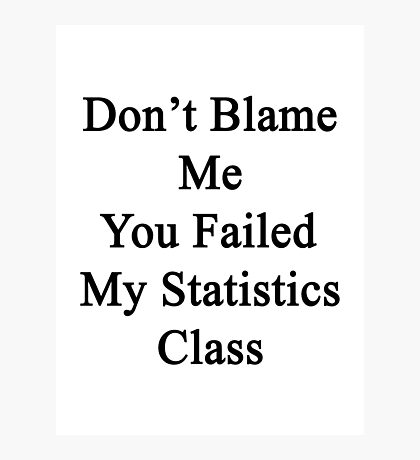 Don't Blame Me You Failed My Statistics Class  Photographic Print