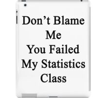 Don't Blame Me You Failed My Statistics Class  iPad Case/Skin