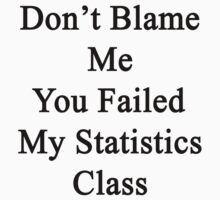 Don't Blame Me You Failed My Statistics Class  by supernova23