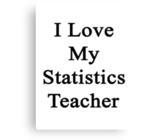 I Love My Statistics Teacher  Canvas Print