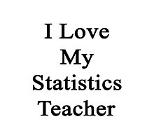 I Love My Statistics Teacher  Photographic Print
