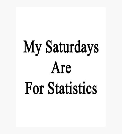 My Saturdays Are For Statistics  Photographic Print