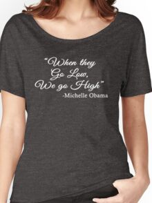 When They Go Low, We Go High - Michelle  Obama quote Women's Relaxed Fit T-Shirt