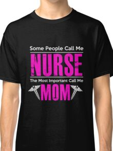 Mom - Some People Call Me Nurse The Most Importan Call Me Mom Women Gift For Mum T-shirts Classic T-Shirt