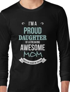 Mom - I'm A Proud Daughter Of A Freaking Awesome Mom Women Gift For Mum T-shirts Long Sleeve T-Shirt