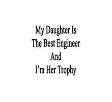 My Daughter Is The Best Engineer And I'm Her Trophy  by supernova23
