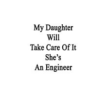 My Daughter Will Take Care Of It She's An Engineer  by supernova23