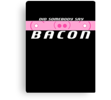 Did Somebody Say Bacon? Canvas Print