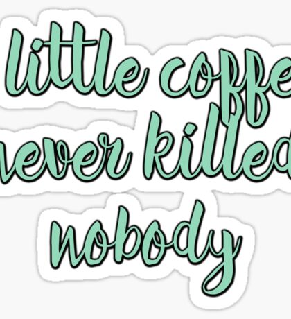 A little coffee never killed nobody Sticker