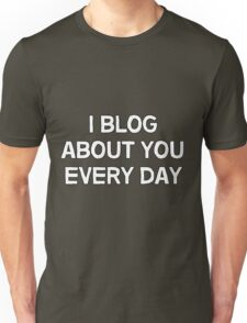 I blog about you every day. Unisex T-Shirt