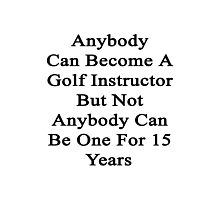 Anybody Can Become A Golf Instructor But Not Anybody Can Be One For 15 Years Photographic Print