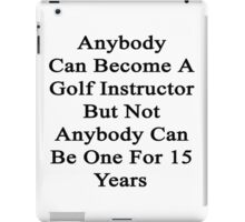 Anybody Can Become A Golf Instructor But Not Anybody Can Be One For 15 Years iPad Case/Skin