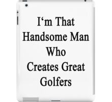 I'm That Handsome Man Who Creates Great Golfers iPad Case/Skin