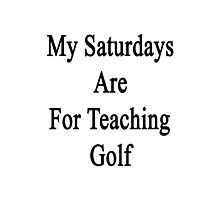 My Saturdays Are For Teaching Golf Photographic Print