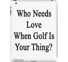 Who Needs Love When Golf Is Your Thing?  iPad Case/Skin