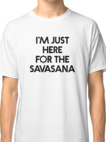 """Bestselling Yoga Shirt """"I'm Just Here for the Savasana"""" - Yoga Clothes Classic T-Shirt"""