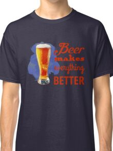 Beer Makes Everything Better Classic T-Shirt