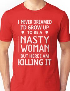 I Never Dreamed I'd Grow Up To Be A Nasty Woman But Here I Am Killing It Unisex T-Shirt