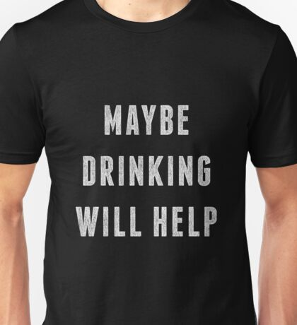Maybe Drinking will Help Unisex T-Shirt