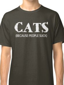 Cats (Because People Suck)  Classic T-Shirt