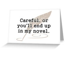 Careful, or You'll End Up In My Novel Writer Greeting Card