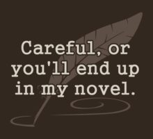 Careful, or You'll End Up In My Novel Writer by TheShirtYurt