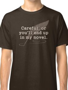 Careful, or You'll End Up In My Novel Writer Classic T-Shirt
