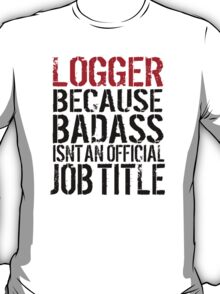 Funny 'Logger Because Badass Isn't an official Job Title' T-Shirt T-Shirt