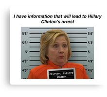 I have information that will lead to Hillary Clinton's arrest Canvas Print
