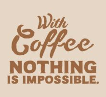 With coffee nothing is IMPOSSIBLE by jazzydevil