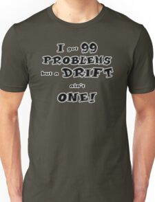 I got 99 Problems but a DRIFT ain't one Unisex T-Shirt