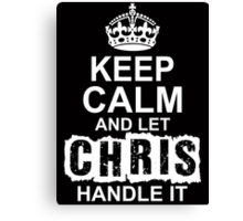 Keep Calm And Let Chris Handle It Canvas Print