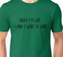 sorry I'm late, didn't want to come Unisex T-Shirt