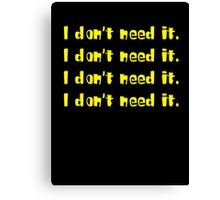 I DON'T NEED IT Canvas Print