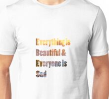 Everything is beautiful and everyone is sad Unisex T-Shirt