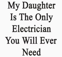 My Daughter Is The Only Electrician You Will Ever Need  by supernova23
