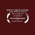 Psychopaths are not crazy.They are fully aware of what they do and the consequences of those actions. by morigirl