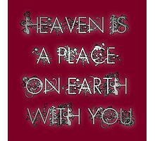 Heaven is a place on Earth with you Photographic Print
