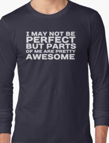 I may not be perfect but parts of me are pretty awesome Long Sleeve T-Shirt