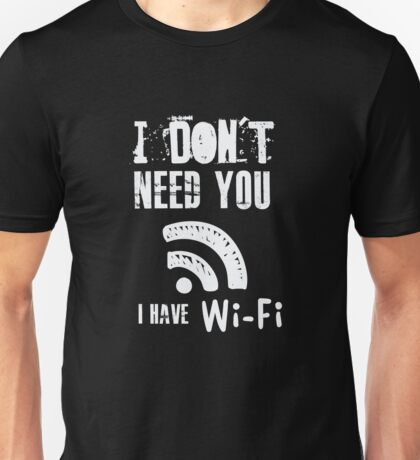 Funny Computer Nerd  - I don't need you I have wifi Unisex T-Shirt