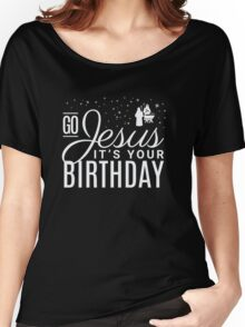 Go Jesus it's your Birthday - Chistmas  Women's Relaxed Fit T-Shirt