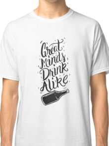 Great Minds Drink Alike - Funny Humor Drinking Classic T-Shirt