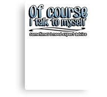 Of Course I talk to myself, sometimes I need expert advice Canvas Print